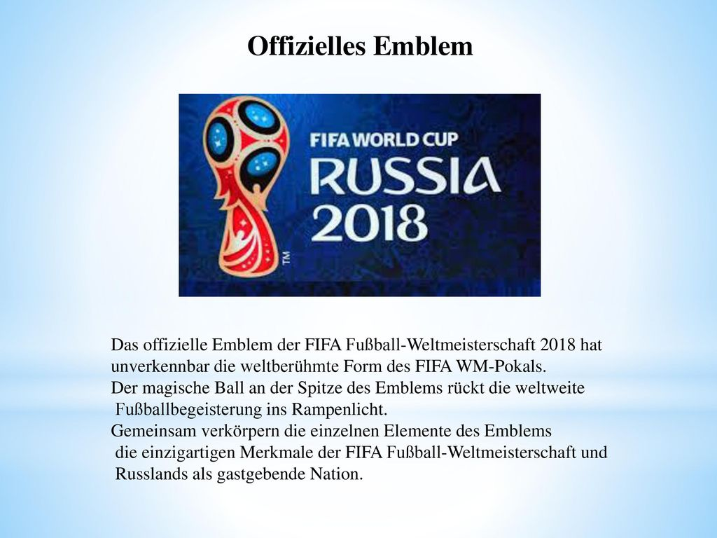 Offizielles Emblem Das offizielle Emblem der FIFA Fußball-Weltmeisterschaft 2018 hat. unverkennbar die weltberühmte Form des FIFA WM-Pokals.