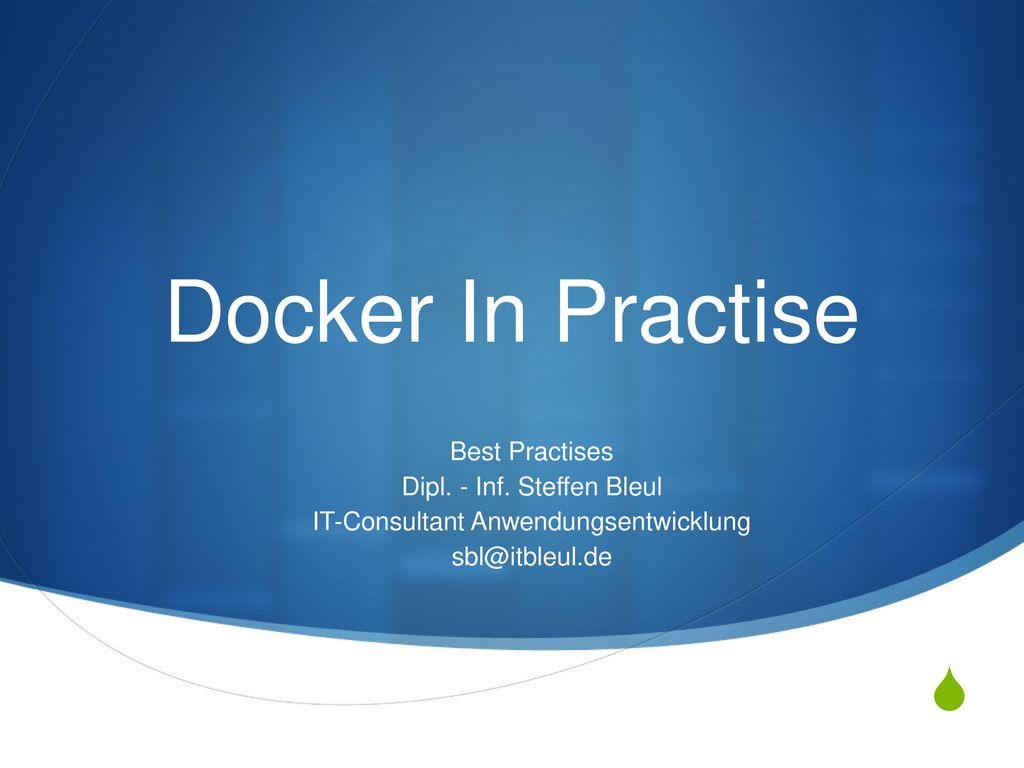 Docker In Practise Best Practises Dipl. - Inf. Steffen Bleul