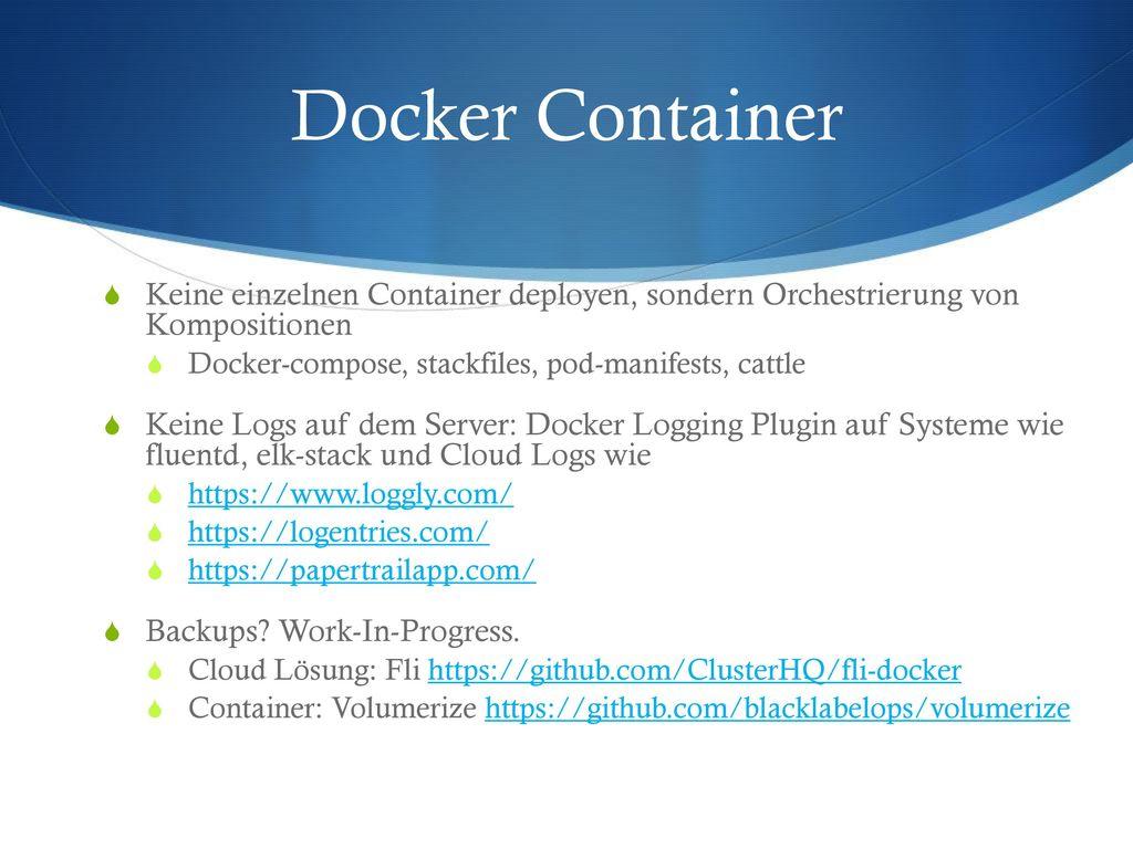 Docker Container Keine einzelnen Container deployen, sondern Orchestrierung von Kompositionen. Docker-compose, stackfiles, pod-manifests, cattle.