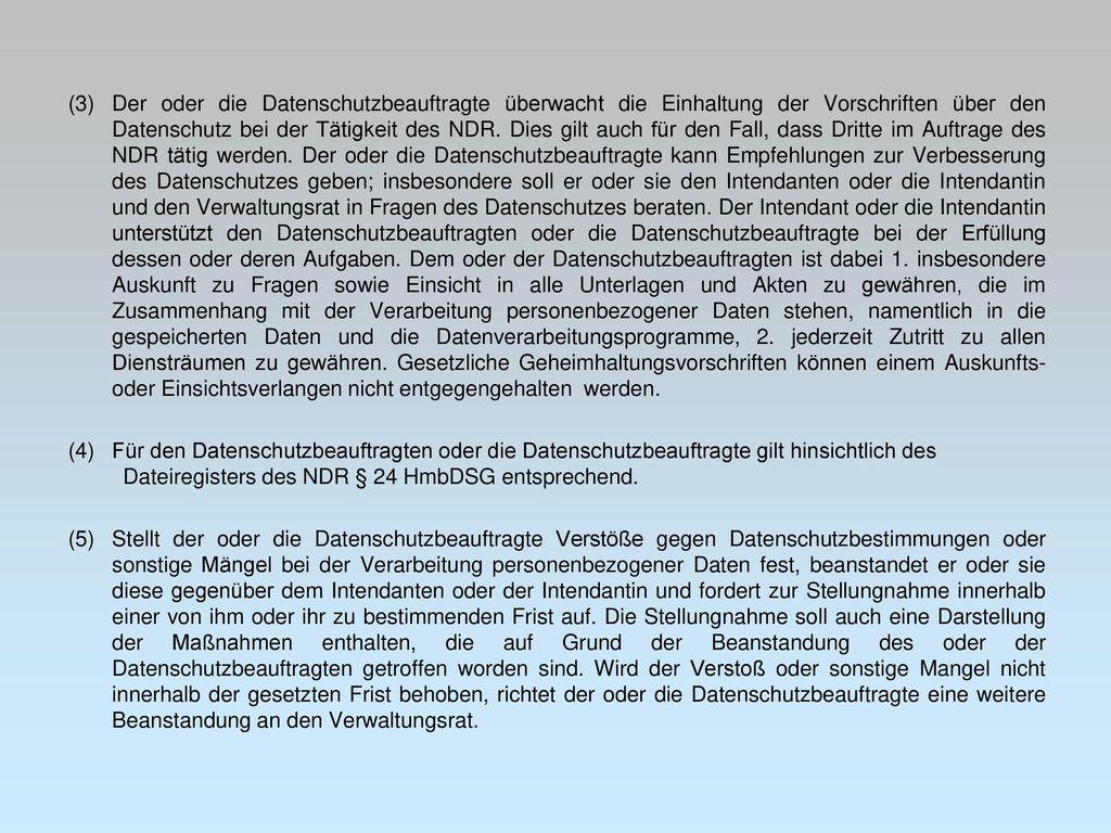 (3) Der oder die Datenschutzbeauftragte überwacht die Einhaltung der Vorschriften über den Datenschutz bei der Tätigkeit des NDR. Dies gilt auch für den Fall, dass Dritte im Auftrage des NDR tätig werden. Der oder die Datenschutzbeauftragte kann Empfehlungen zur Verbesserung des Datenschutzes geben; insbesondere soll er oder sie den Intendanten oder die Intendantin und den Verwaltungsrat in Fragen des Datenschutzes beraten. Der Intendant oder die Intendantin unterstützt den Datenschutzbeauftragten oder die Datenschutzbeauftragte bei der Erfüllung dessen oder deren Aufgaben. Dem oder der Datenschutzbeauftragten ist dabei 1. insbesondere Auskunft zu Fragen sowie Einsicht in alle Unterlagen und Akten zu gewähren, die im Zusammenhang mit der Verarbeitung personenbezogener Daten stehen, namentlich in die gespeicherten Daten und die Datenverarbeitungsprogramme, 2. jederzeit Zutritt zu allen Diensträumen zu gewähren. Gesetzliche Geheimhaltungsvorschriften können einem Auskunfts- oder Einsichtsverlangen nicht entgegengehalten werden.