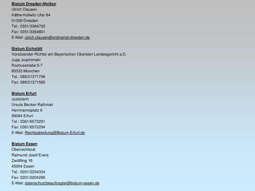 Bistum Dresden-Meißen Ulrich Clausen Käthe-Kollwitz-Ufer 84 01309 Dresden Tel.: 0351/3364705 Fax: 0351/3364801 E-Mail: ulrich.clausen@ordinariat-dresden.de Bistum Eichstätt Vorsitzender Richter am Bayerischen Obersten Landesgericht a.D.