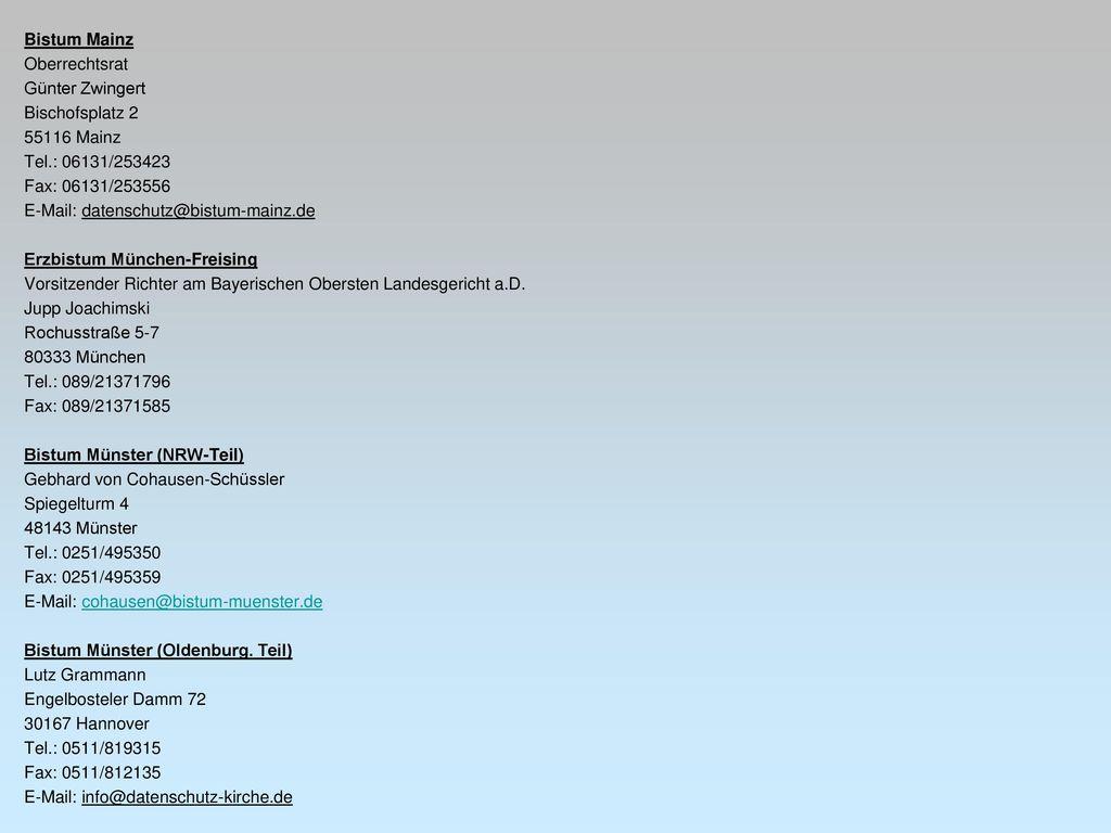 Bistum Mainz Oberrechtsrat Günter Zwingert Bischofsplatz 2 55116 Mainz Tel.: 06131/253423 Fax: 06131/253556 E-Mail: datenschutz@bistum-mainz.de Erzbistum München-Freising Vorsitzender Richter am Bayerischen Obersten Landesgericht a.D.