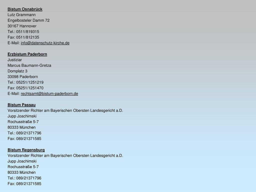 Bistum Osnabrück Lutz Grammann Engelbosteler Damm 72 30167 Hannover Tel.: 0511/819315 Fax: 0511/812135 E-Mail: info@datenschutz-kirche.de Erzbistum Paderborn Justiziar Marcus Baumann-Gretza Domplatz 3 33098 Paderborn Tel.: 05251/1251219 Fax: 05251/1251470 E-Mail: rechtsamt@bistum-paderborn.de Bistum Passau Vorsitzender Richter am Bayerischen Obersten Landesgericht a.D.