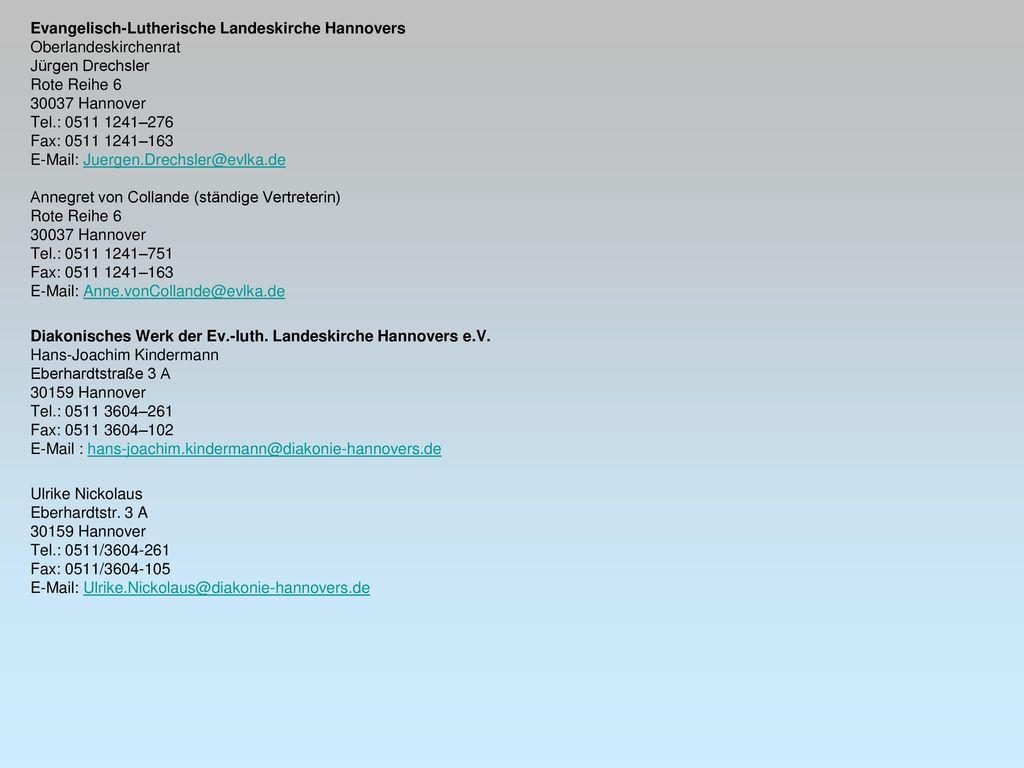 Evangelisch-Lutherische Landeskirche Hannovers Oberlandeskirchenrat Jürgen Drechsler Rote Reihe 6 30037 Hannover Tel.: 0511 1241–276 Fax: 0511 1241–163 E-Mail: Juergen.Drechsler@evlka.de Annegret von Collande (ständige Vertreterin) Rote Reihe 6 30037 Hannover Tel.: 0511 1241–751 Fax: 0511 1241–163 E-Mail: Anne.vonCollande@evlka.de Diakonisches Werk der Ev.-luth.