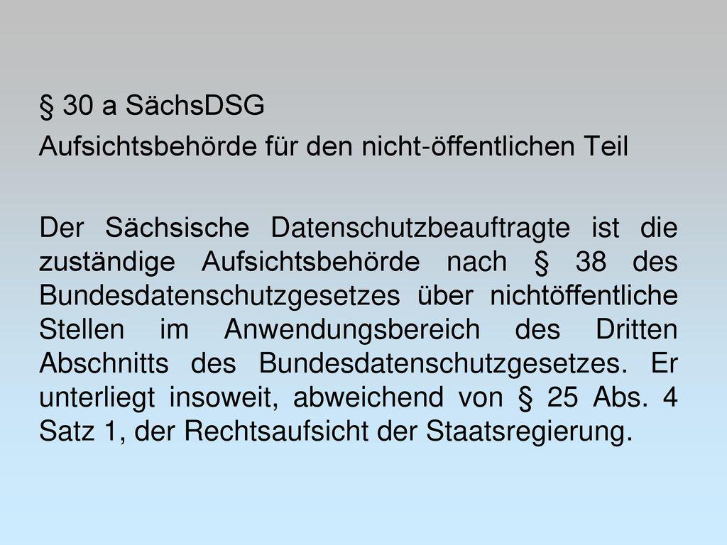 § 30 a SächsDSG Aufsichtsbehörde für den nicht-öffentlichen Teil Der Sächsische Datenschutzbeauftragte ist die zuständige Aufsichtsbehörde nach § 38 des Bundesdatenschutzgesetzes über nichtöffentliche Stellen im Anwendungsbereich des Dritten Abschnitts des Bundesdatenschutzgesetzes.