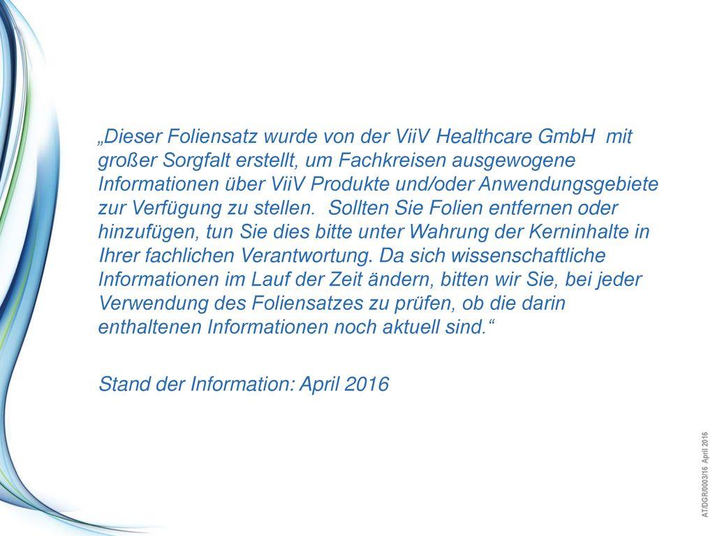 """""""Dieser Foliensatz wurde von der ViiV Healthcare GmbH mit großer Sorgfalt erstellt, um Fachkreisen ausgewogene Informationen über ViiV Produkte und/oder Anwendungsgebiete zur Verfügung zu stellen. Sollten Sie Folien entfernen oder hinzufügen, tun Sie dies bitte unter Wahrung der Kerninhalte in Ihrer fachlichen Verantwortung. Da sich wissenschaftliche Informationen im Lauf der Zeit ändern, bitten wir Sie, bei jeder Verwendung des Foliensatzes zu prüfen, ob die darin enthaltenen Informationen noch aktuell sind."""