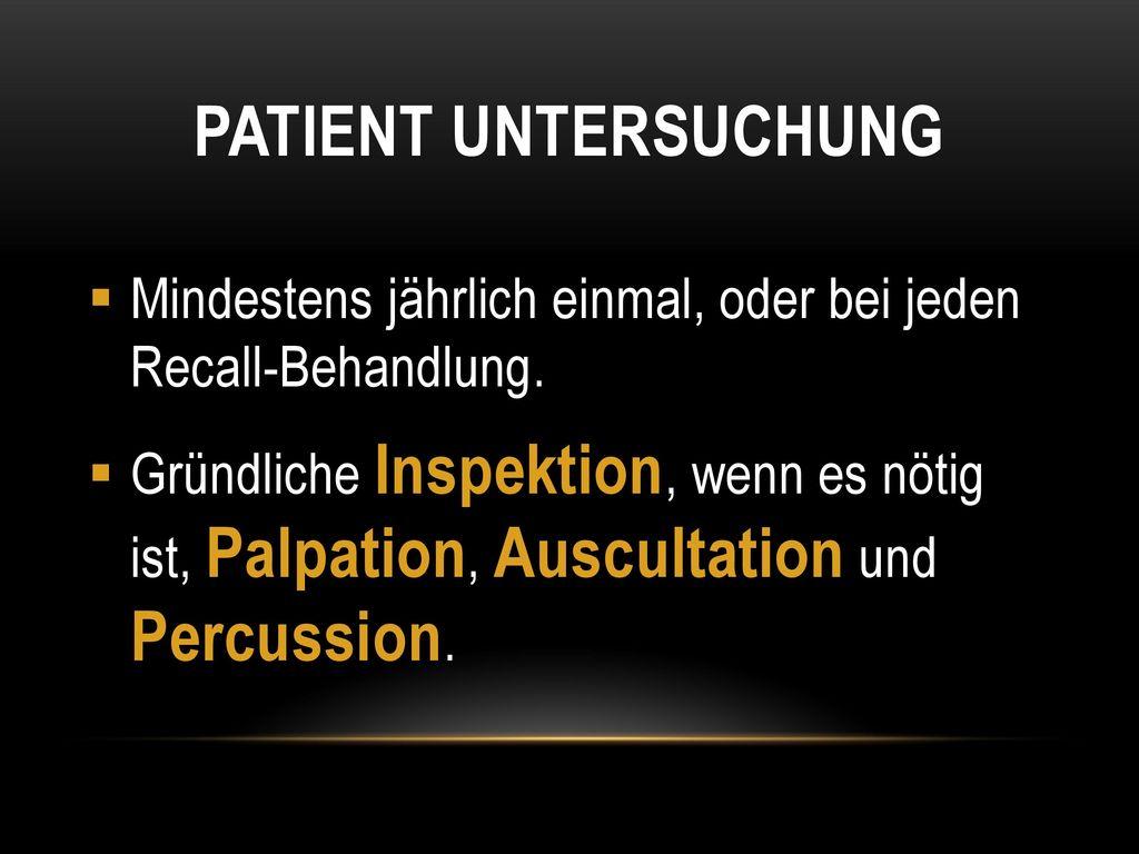 Patient untersuchung Mindestens jährlich einmal, oder bei jeden Recall-Behandlung.