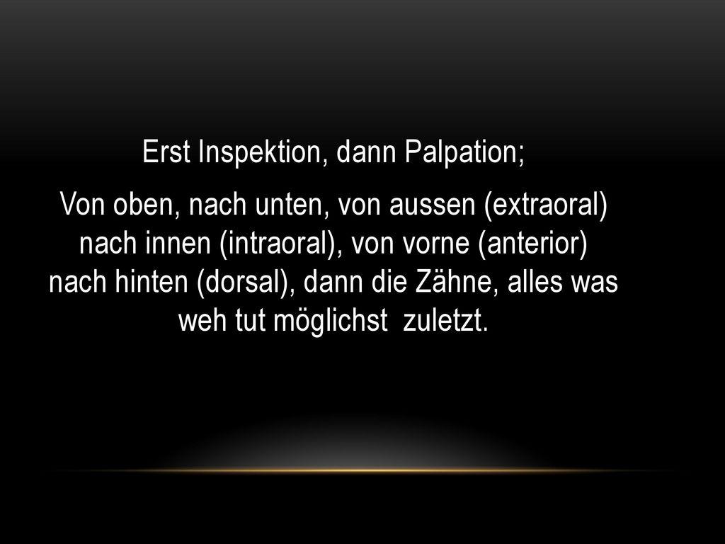 Erst Inspektion, dann Palpation; Von oben, nach unten, von aussen (extraoral) nach innen (intraoral), von vorne (anterior) nach hinten (dorsal), dann die Zähne, alles was weh tut möglichst zuletzt.