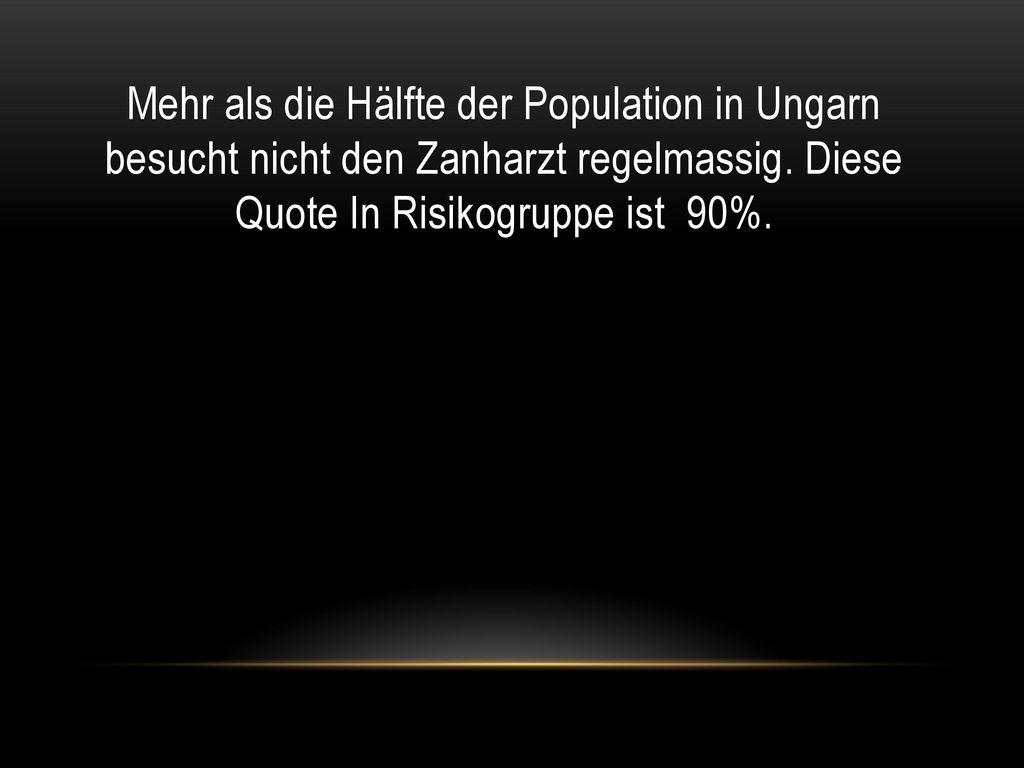 Mehr als die Hälfte der Population in Ungarn besucht nicht den Zanharzt regelmassig. Diese Quote In Risikogruppe ist 90%.