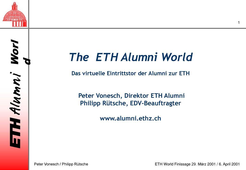 The ETH Alumni World Das virtuelle Eintrittstor der Alumni zur ETH Peter Vonesch, Direktor ETH Alumni Philipp Rütsche, EDV-Beauftragter www.alumni.ethz.ch