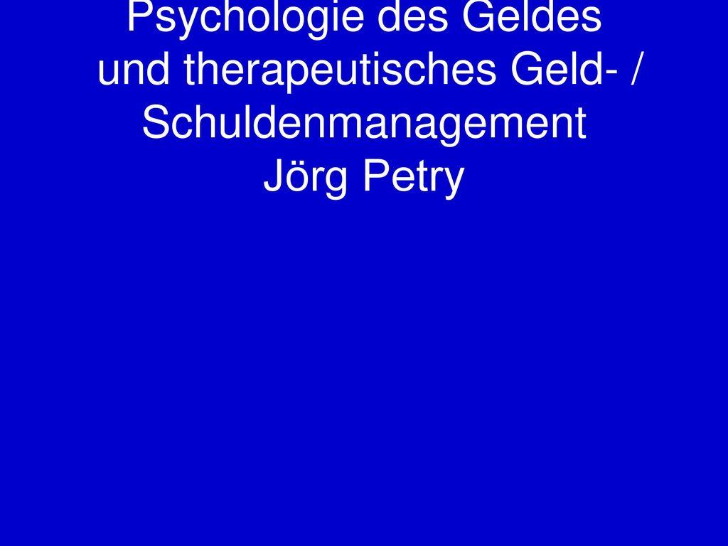Psychologie des Geldes und therapeutisches Geld- / Schuldenmanagement Jörg Petry