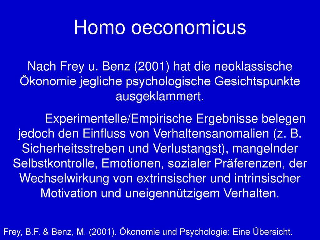 Homo oeconomicus Nach Frey u. Benz (2001) hat die neoklassische Ökonomie jegliche psychologische Gesichtspunkte ausgeklammert.