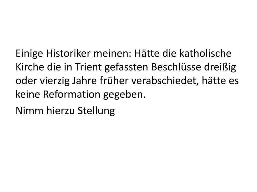 Einige Historiker meinen: Hätte die katholische Kirche die in Trient gefassten Beschlüsse dreißig oder vierzig Jahre früher verabschiedet, hätte es keine Reformation gegeben.