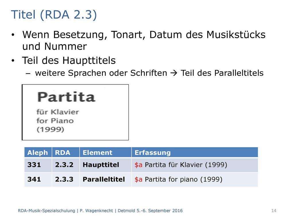 Titel (RDA 2.3) Wenn Besetzung, Tonart, Datum des Musikstücks und Nummer. Teil des Haupttitels.
