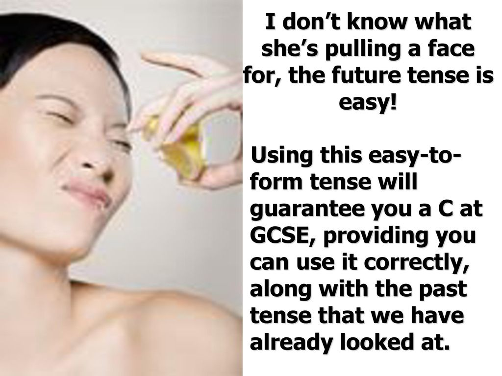 I don't know what she's pulling a face for, the future tense is easy!