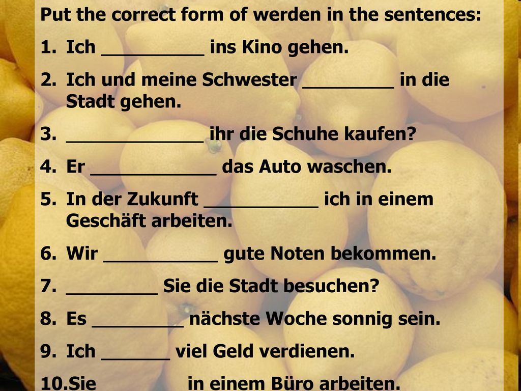 Put the correct form of werden in the sentences: