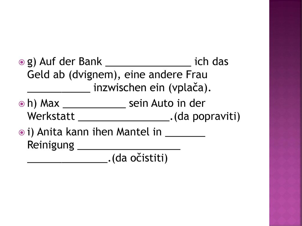 g) Auf der Bank _______________ ich das Geld ab (dvignem), eine andere Frau ___________ inzwischen ein (vplača).