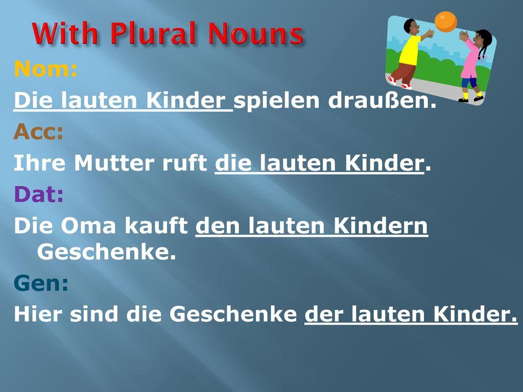 With Plural Nouns Nom: Die lauten Kinder spielen draußen. Acc: