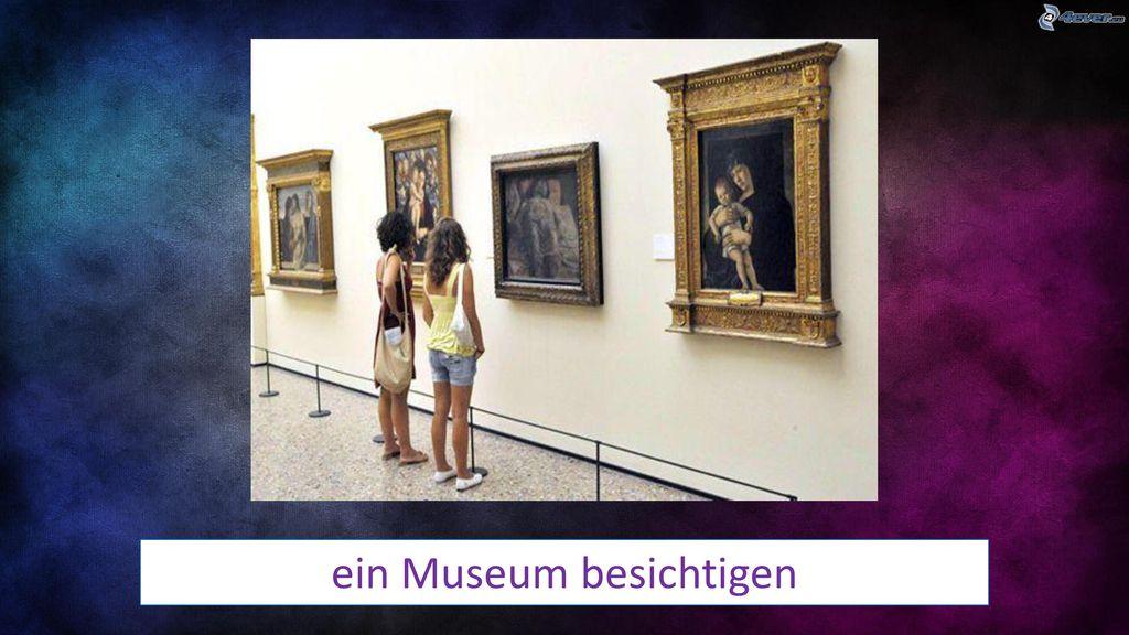 ein Museum besichtigen