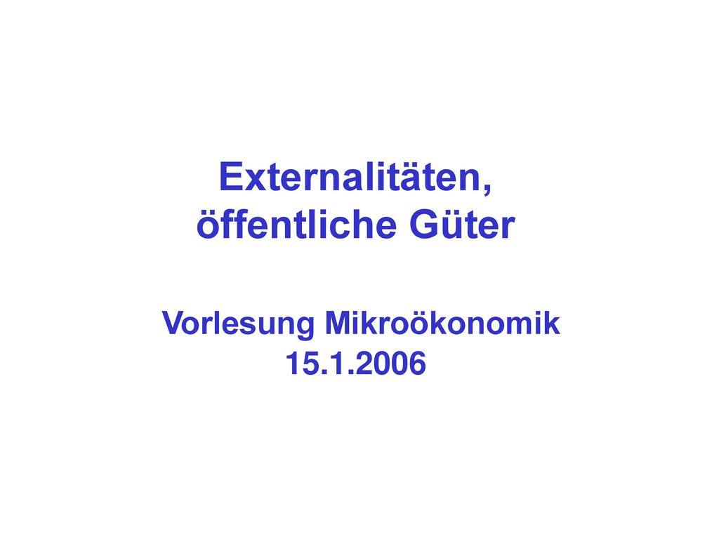 Externalitäten, öffentliche Güter Vorlesung Mikroökonomik 15.1.2006