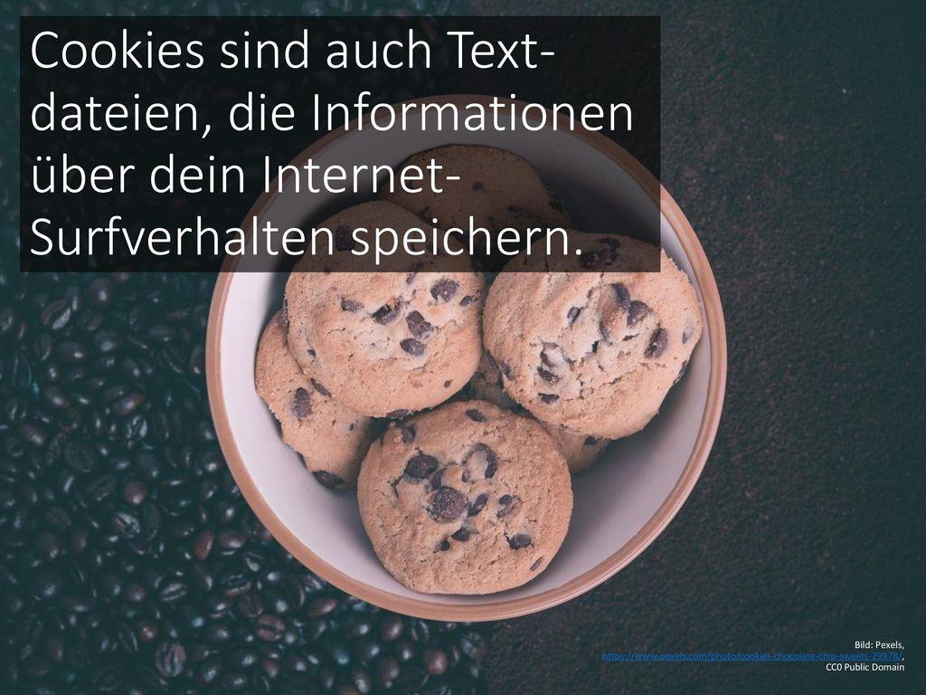 Cookies sind auch Text-dateien, die Informationen über dein Internet-Surfverhalten speichern.