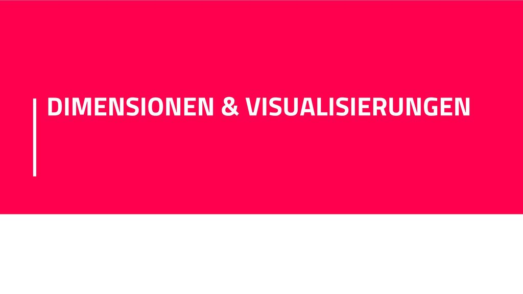 DIMENSIONEN & VISUALISIERUNGEN