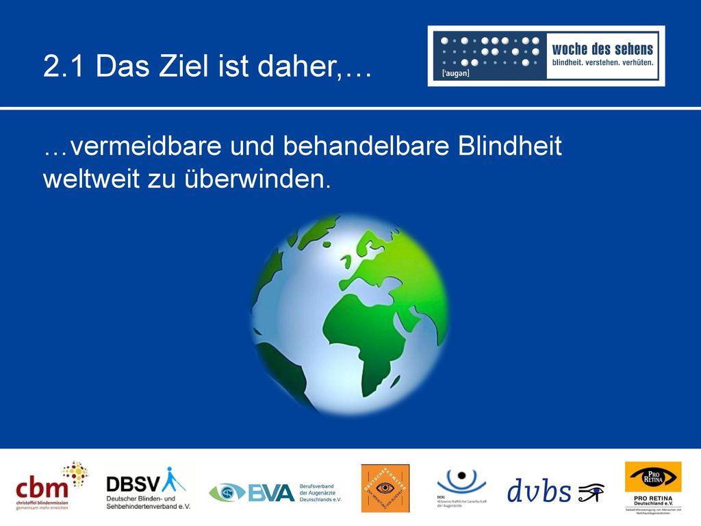 2.1 Das Ziel ist daher,… …vermeidbare und behandelbare Blindheit weltweit zu überwinden.