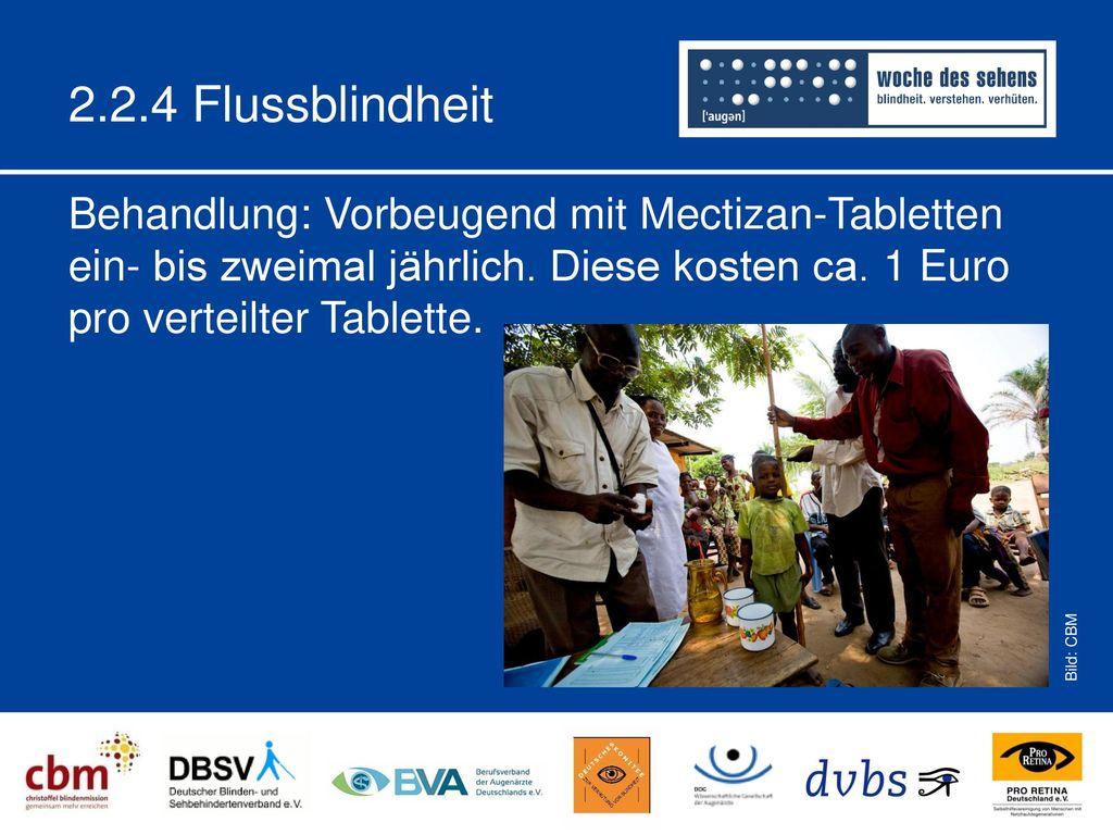 2.2.4 Flussblindheit Behandlung: Vorbeugend mit Mectizan-Tabletten ein- bis zweimal jährlich. Diese kosten ca. 1 Euro pro verteilter Tablette.