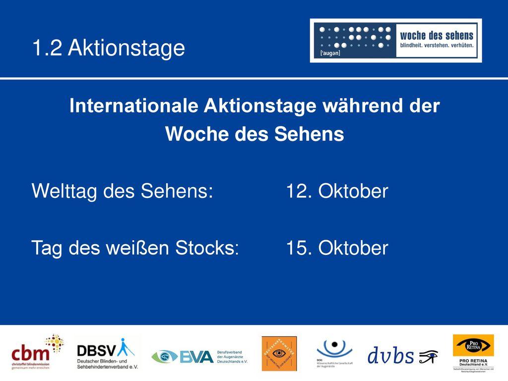1.2 Aktionstage Internationale Aktionstage während der Woche des Sehens Welttag des Sehens: 12. Oktober Tag des weißen Stocks: 15. Oktober