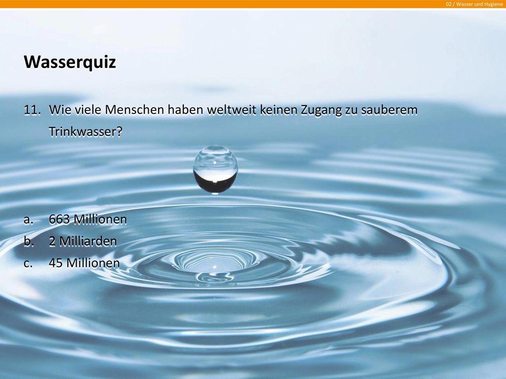 Wasserquiz Wie viele Menschen haben weltweit keinen Zugang zu sauberem Trinkwasser 663 Millionen.