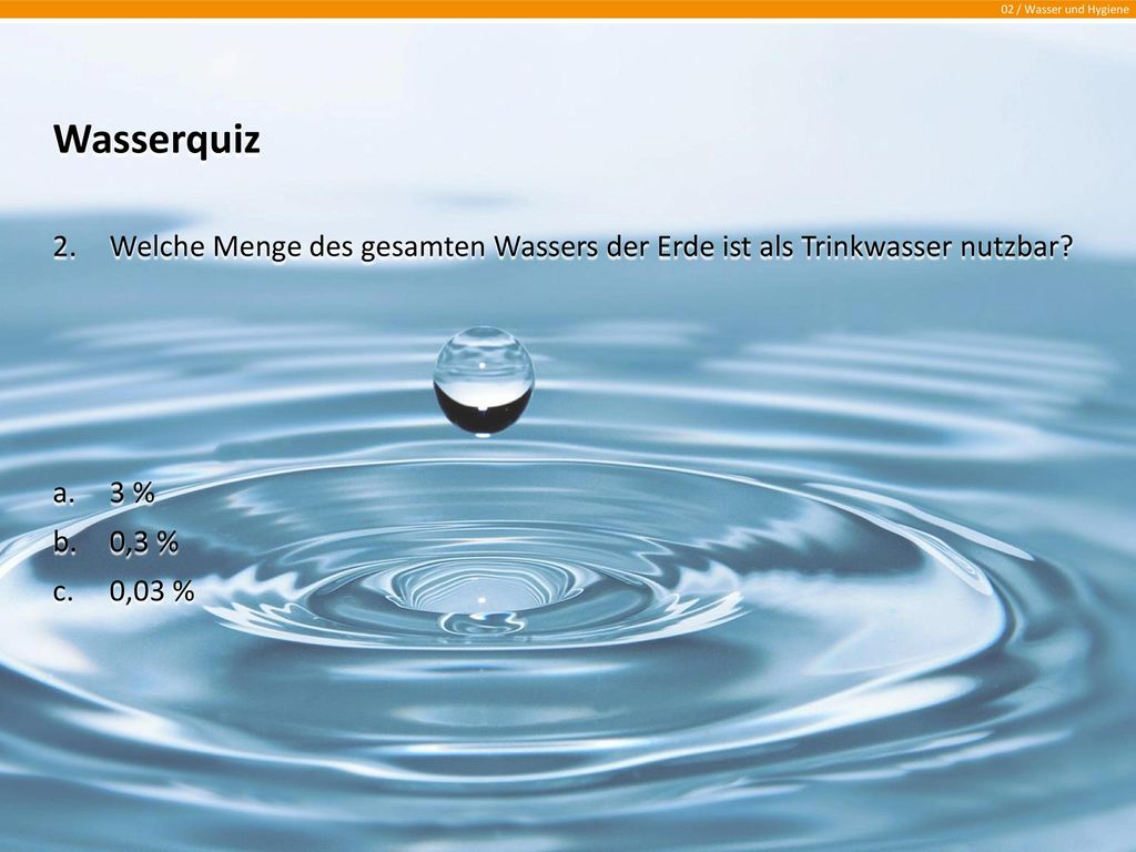 Wasserquiz Welche Menge des gesamten Wassers der Erde ist als Trinkwasser nutzbar 3 % 0,3 % 0,03 %