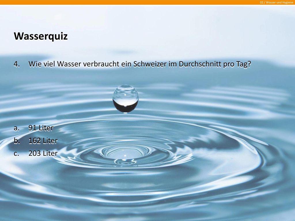 Wasserquiz Wie viel Wasser verbraucht ein Schweizer im Durchschnitt pro Tag 91 Liter. 162 Liter.