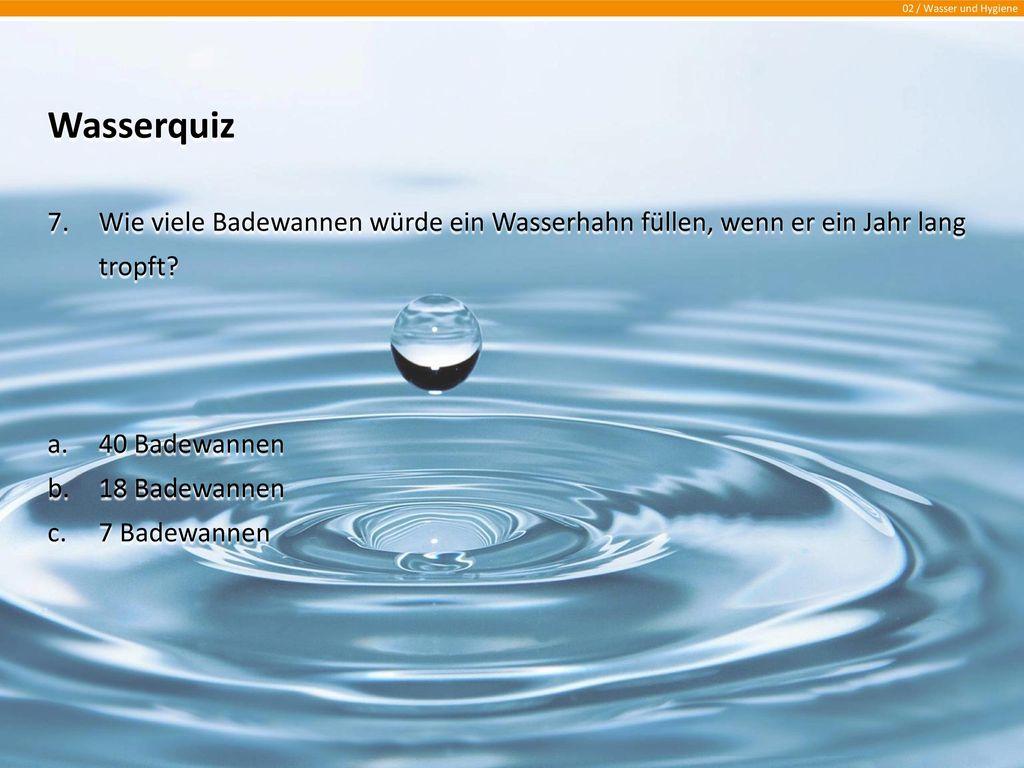 Wasserquiz Wie viele Badewannen würde ein Wasserhahn füllen, wenn er ein Jahr lang tropft 40 Badewannen.
