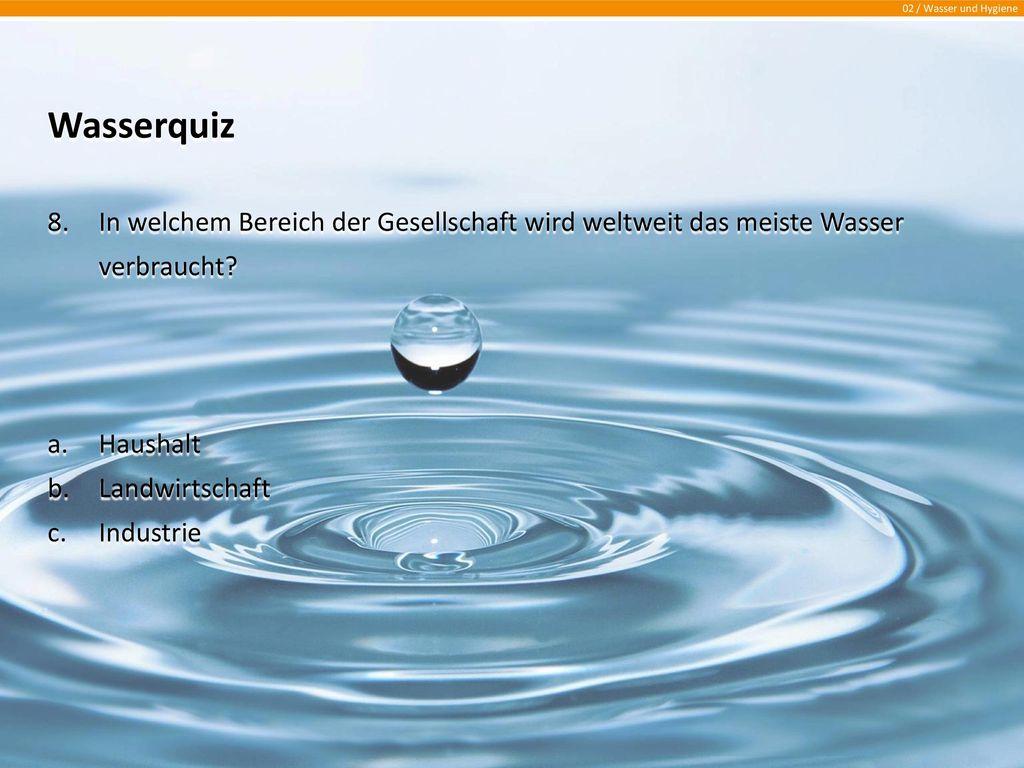 Wasserquiz In welchem Bereich der Gesellschaft wird weltweit das meiste Wasser verbraucht Haushalt.