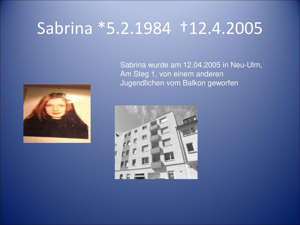 Sabrina *5.2.1984 †12.4.2005 Sabrina wurde am 12.04.2005 in Neu-Ulm, Am Steg 1, von einem anderen Jugendlichen vom Balkon geworfen.