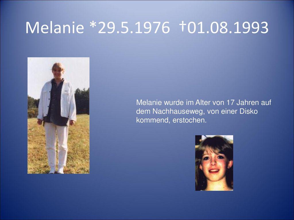 Melanie *29.5.1976 †01.08.1993 Melanie wurde im Alter von 17 Jahren auf dem Nachhauseweg, von einer Disko kommend, erstochen.