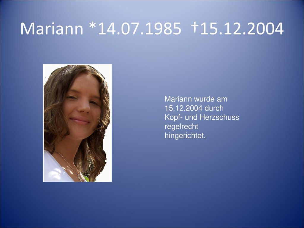 Mariann *14.07.1985 †15.12.2004 Mariann wurde am 15.12.2004 durch Kopf- und Herzschuss regelrecht hingerichtet.