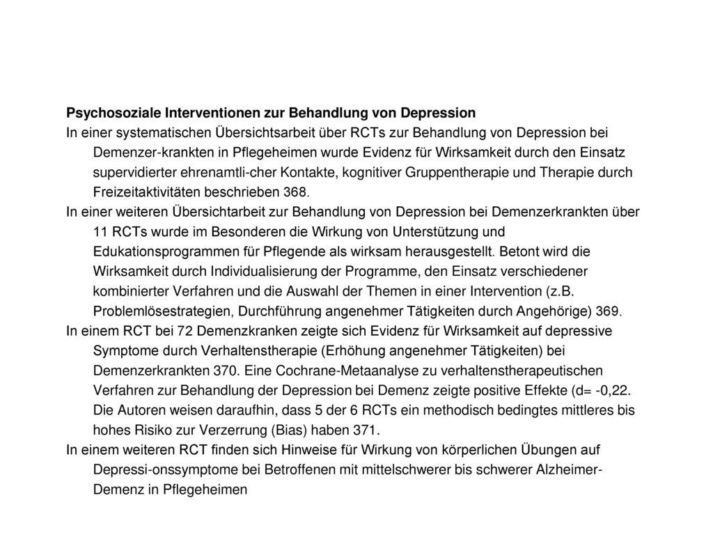 Psychosoziale Interventionen zur Behandlung von Depression In einer systematischen Übersichtsarbeit über RCTs zur Behandlung von Depression bei Demenzer-krankten in Pflegeheimen wurde Evidenz für Wirksamkeit durch den Einsatz supervidierter ehrenamtli-cher Kontakte, kognitiver Gruppentherapie und Therapie durch Freizeitaktivitäten beschrieben 368.