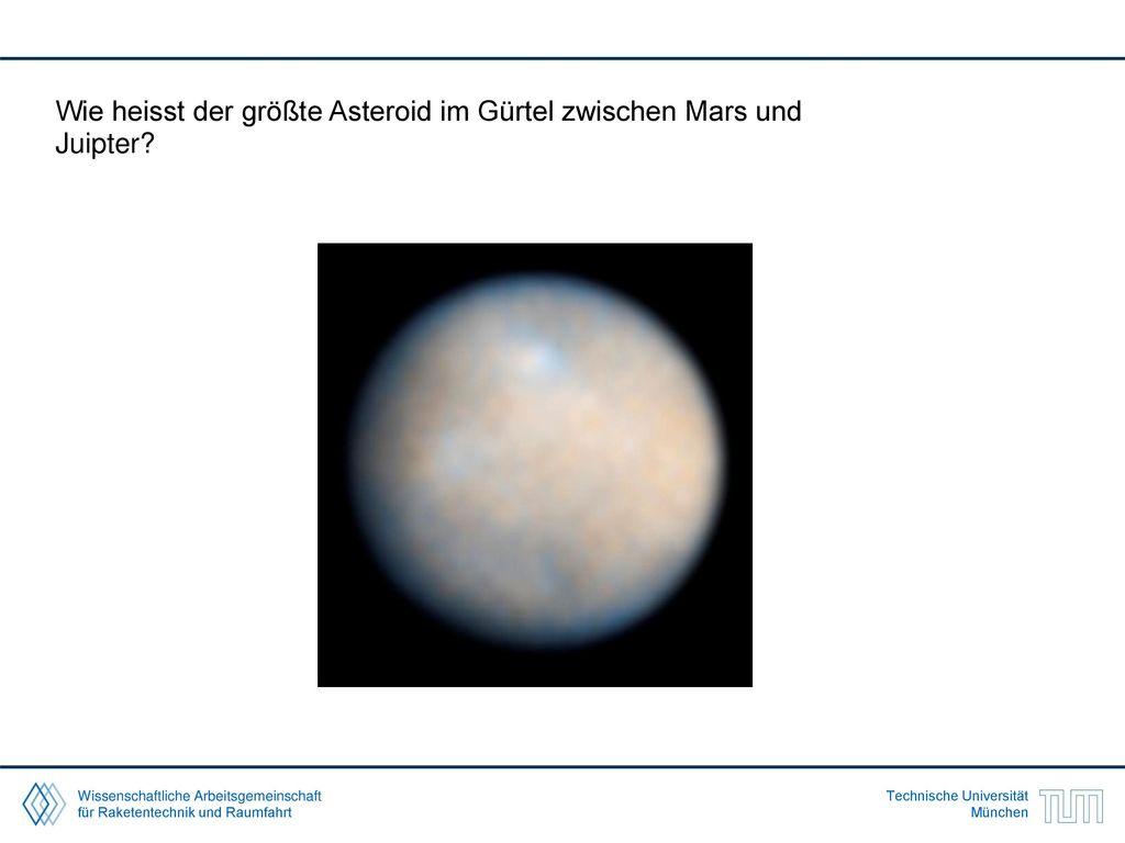 Wie heisst der größte Asteroid im Gürtel zwischen Mars und Juipter