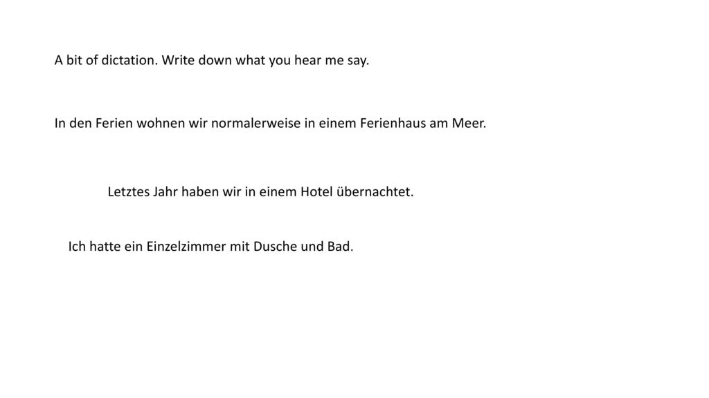 A bit of dictation. Write down what you hear me say.