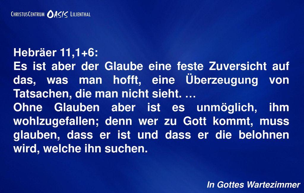 Hebräer 11,1+6: Es ist aber der Glaube eine feste Zuversicht auf das, was man hofft, eine Überzeugung von Tatsachen, die man nicht sieht. …