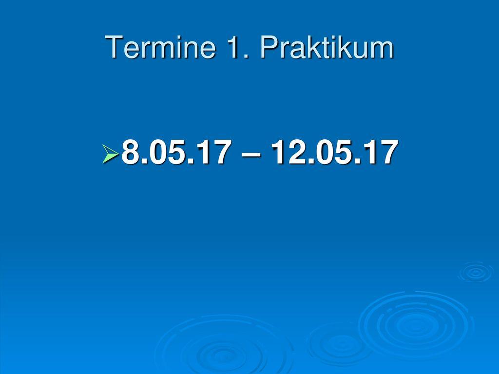 Termine 1. Praktikum 8.05.17 – 12.05.17