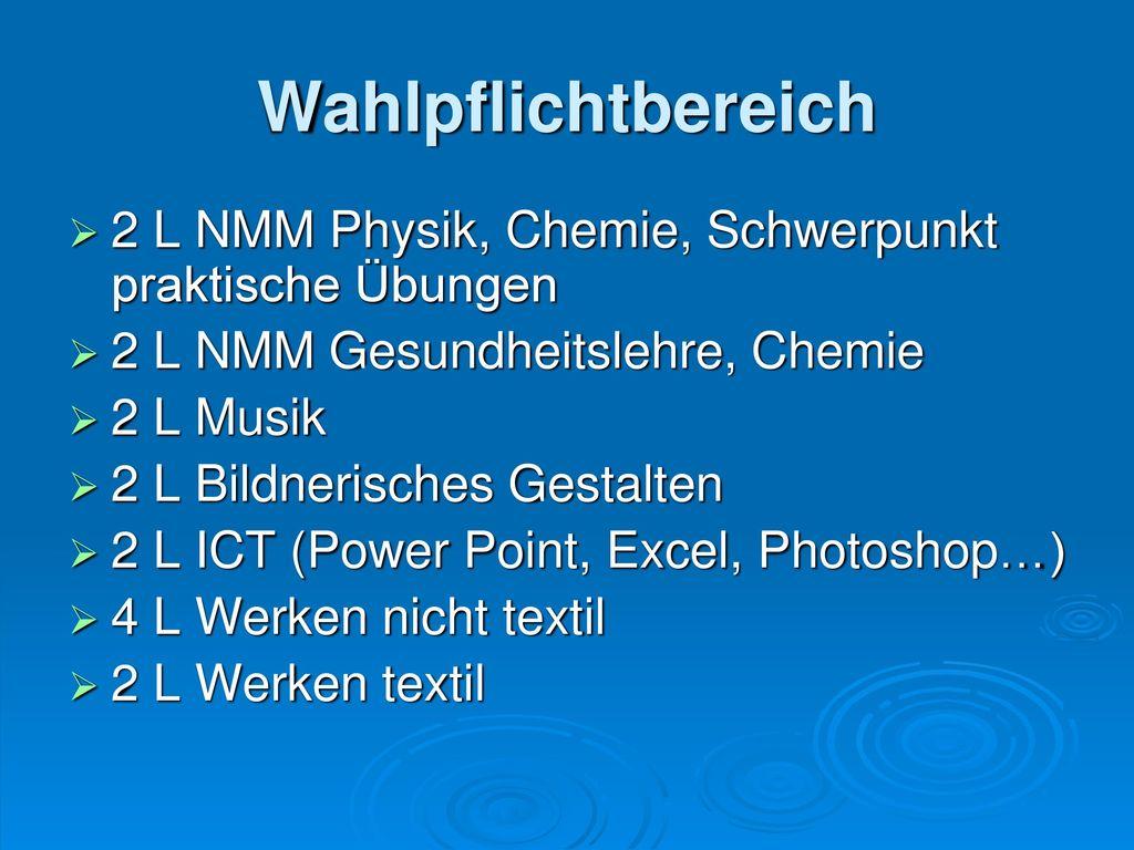 Wahlpflichtbereich 2 L NMM Physik, Chemie, Schwerpunkt praktische Übungen. 2 L NMM Gesundheitslehre, Chemie.
