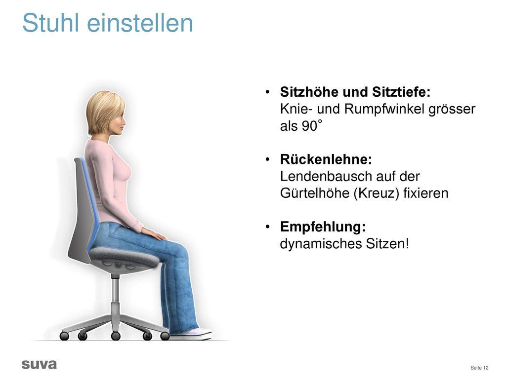 Stuhl einstellen Sitzhöhe und Sitztiefe: Knie- und Rumpfwinkel grösser als 90° Rückenlehne: Lendenbausch auf der Gürtelhöhe (Kreuz) fixieren.