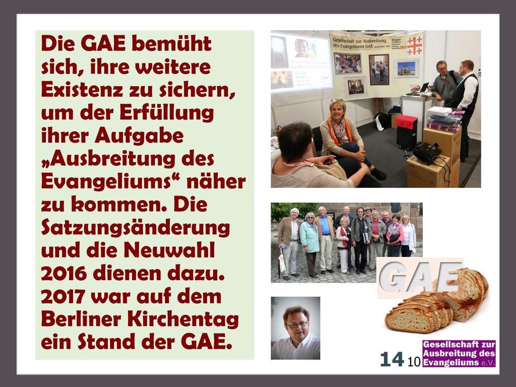"""Die GAE bemüht sich, ihre weitere Existenz zu sichern, um der Erfüllung ihrer Aufgabe """"Ausbreitung des Evangeliums näher zu kommen. Die Satzungsänderung und die Neuwahl 2016 dienen dazu. 2017 war auf dem Berliner Kirchentag ein Stand der GAE."""
