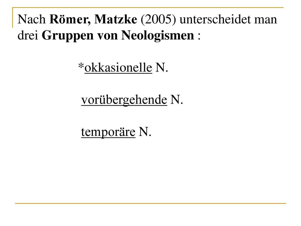 Nach Römer, Matzke (2005) unterscheidet man drei Gruppen von Neologismen :