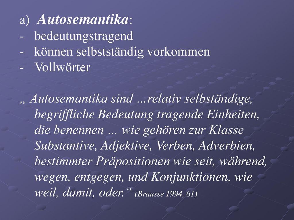 Autosemantika: bedeutungstragend. können selbstständig vorkommen. Vollwörter.