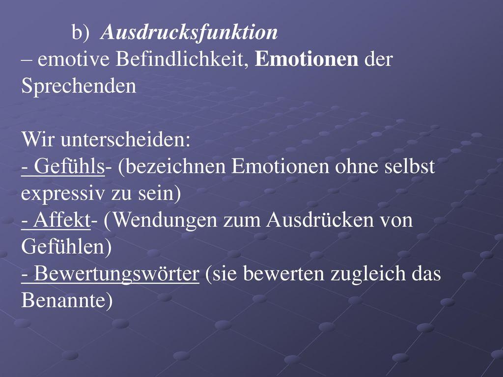 b) Ausdrucksfunktion – emotive Befindlichkeit, Emotionen der Sprechenden. Wir unterscheiden: