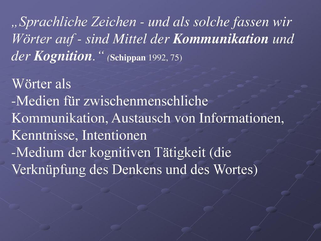 """""""Sprachliche Zeichen - und als solche fassen wir Wörter auf - sind Mittel der Kommunikation und der Kognition. (Schippan 1992, 75)"""