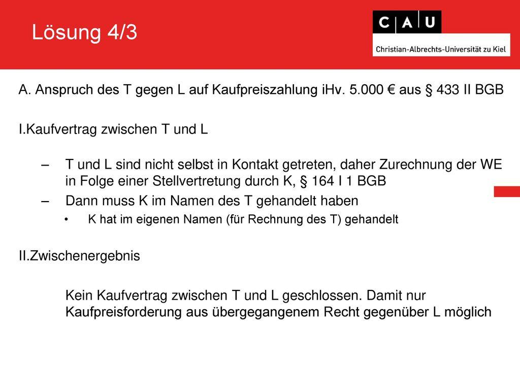 Lösung 4/3 A. Anspruch des T gegen L auf Kaufpreiszahlung iHv. 5.000 € aus § 433 II BGB. Kaufvertrag zwischen T und L.